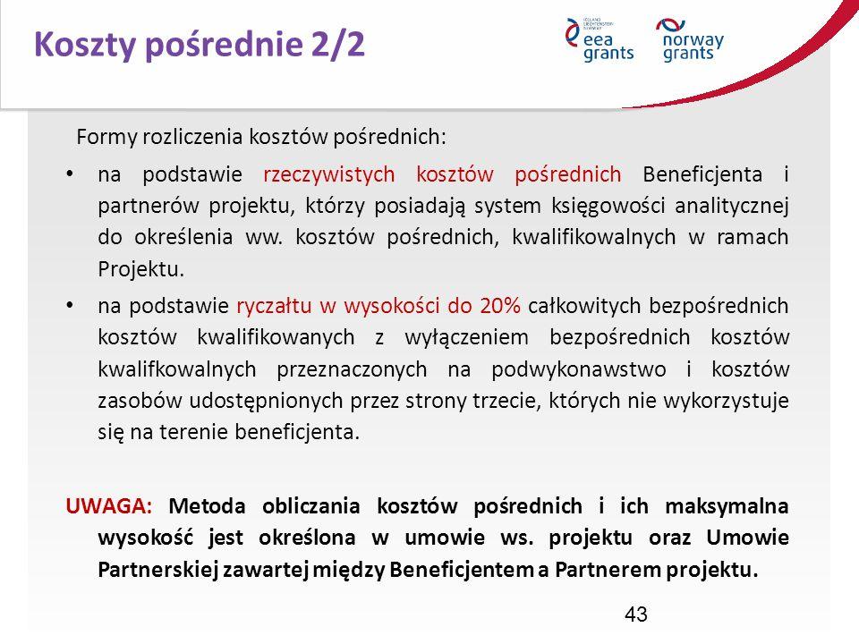 43 Koszty pośrednie 2/2 Formy rozliczenia kosztów pośrednich: na podstawie rzeczywistych kosztów pośrednich Beneficjenta i partnerów projektu, którzy
