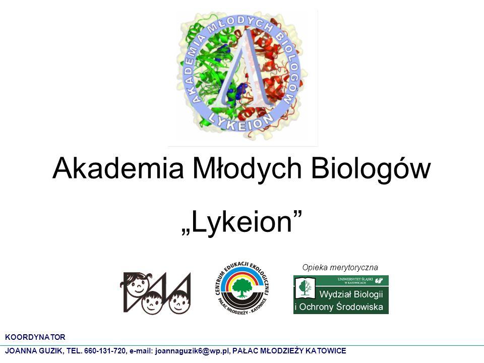 Akademia Młodych Biologów Lykeion Opieka merytoryczna KOORDYNATOR JOANNA GUZIK, TEL. 660-131-720, e-mail: joannaguzik6@wp.pl, PAŁAC MŁODZIEŻY KATOWICE
