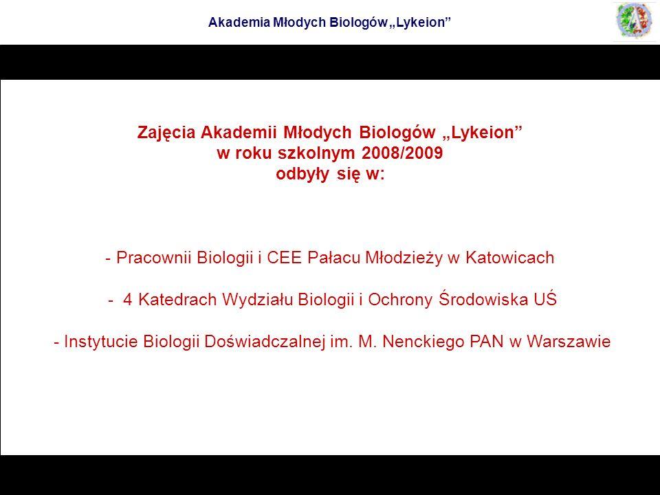 Zajęcia Akademii Młodych Biologów Lykeion w roku szkolnym 2008/2009 odbyły się w: - Pracownii Biologii i CEE Pałacu Młodzieży w Katowicach - 4 Katedra