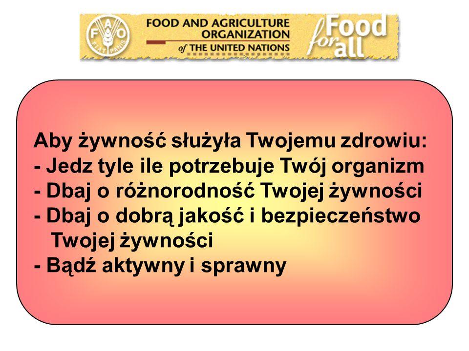 Aby żywność służyła Twojemu zdrowiu: - Jedz tyle ile potrzebuje Twój organizm - Dbaj o różnorodność Twojej żywności - Dbaj o dobrą jakość i bezpieczeństwo Twojej żywności - Bądź aktywny i sprawny