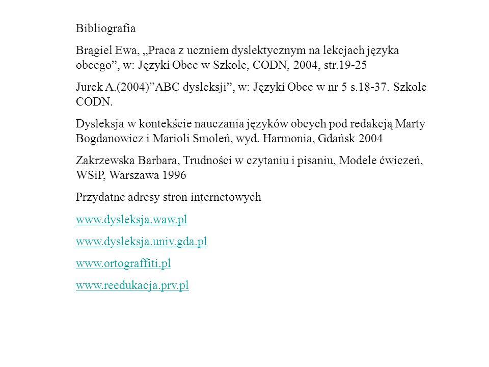 Bibliografia Brągiel Ewa, Praca z uczniem dyslektycznym na lekcjach języka obcego, w: Języki Obce w Szkole, CODN, 2004, str.19-25 Jurek A.(2004)ABC dy