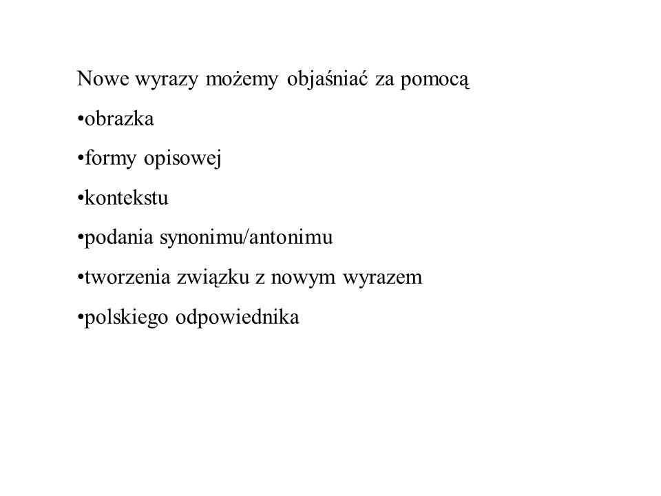 Nowe wyrazy możemy objaśniać za pomocą obrazka formy opisowej kontekstu podania synonimu/antonimu tworzenia związku z nowym wyrazem polskiego odpowied