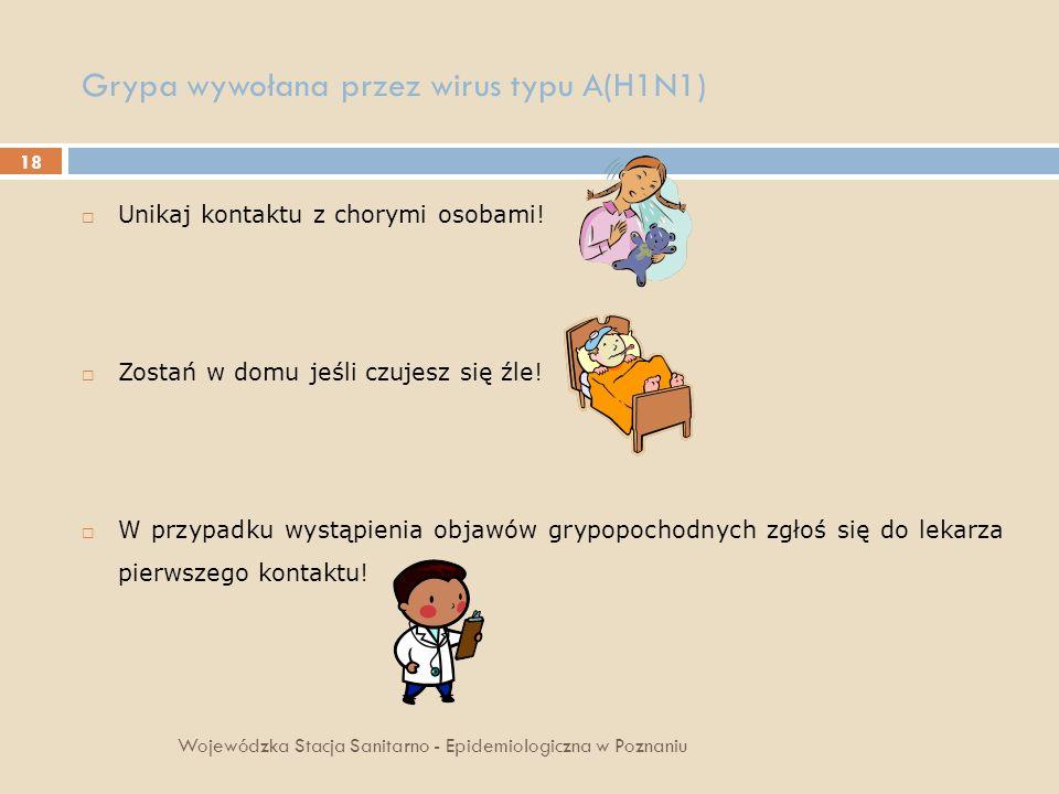 18 Grypa wywołana przez wirus typu A(H1N1) Wojewódzka Stacja Sanitarno - Epidemiologiczna w Poznaniu Unikaj kontaktu z chorymi osobami! Zostań w domu