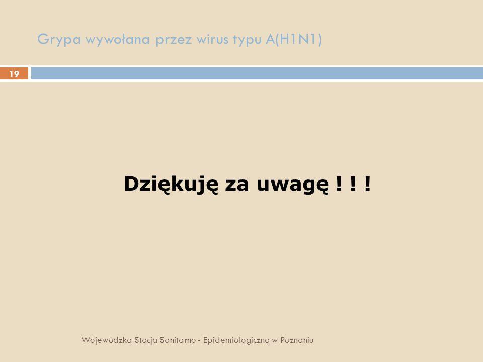 19 Grypa wywołana przez wirus typu A(H1N1) Wojewódzka Stacja Sanitarno - Epidemiologiczna w Poznaniu Dziękuję za uwagę ! ! !