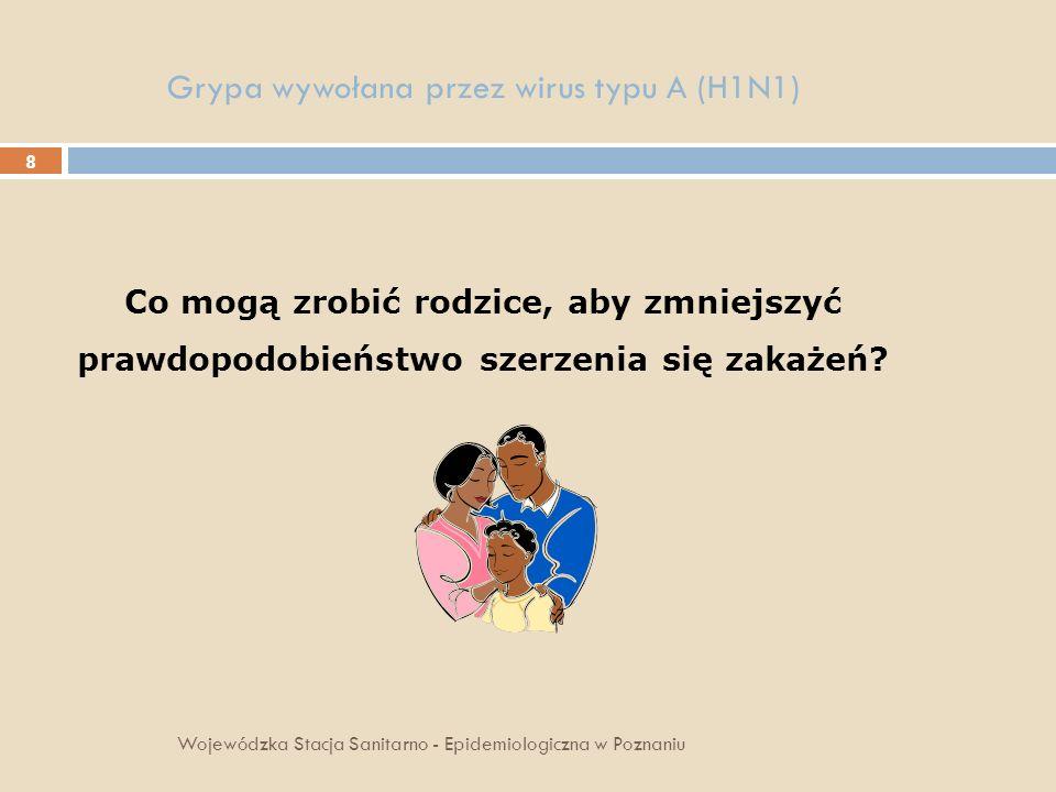 9 Grypa wywołana przez wirus typu A(H1N1) obserwować domowników wykazujących objawy grypopodobne, w razie konieczności zgłosić się do lekarza rodzinnego, zatrzymać chore dziecko w domu i skonsultować z lekarzem (rodzinnym, pediatrą), często myć dłonie oraz pokazać dziecku jak należy to robić, zasłaniać nos jednorazową chusteczką higieniczną podczas kichania i usta podczas kasłania, którą po użyciu należy wyrzucić a ręce umyć wodą z mydłem, Wojewódzka Stacja Sanitarno - Epidemiologiczna w Poznaniu