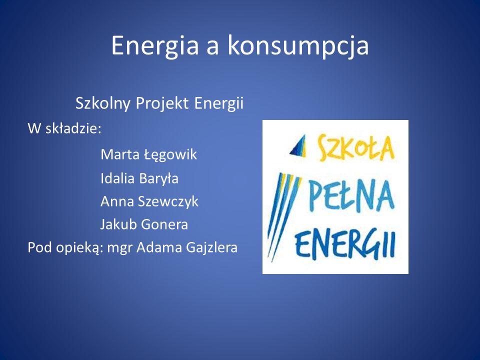 Energia a konsumpcja Szkolny Projekt Energii W składzie: Marta Łęgowik Idalia Baryła Anna Szewczyk Jakub Gonera Pod opieką: mgr Adama Gajzlera