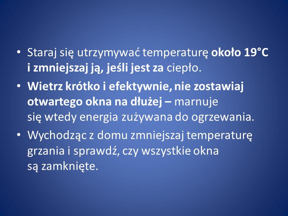 Staraj się utrzymywać temperaturę około 19°C i zmniejszaj ją, jeśli jest za ciepło. Wietrz krótko i efektywnie, nie zostawiaj otwartego okna na dłużej