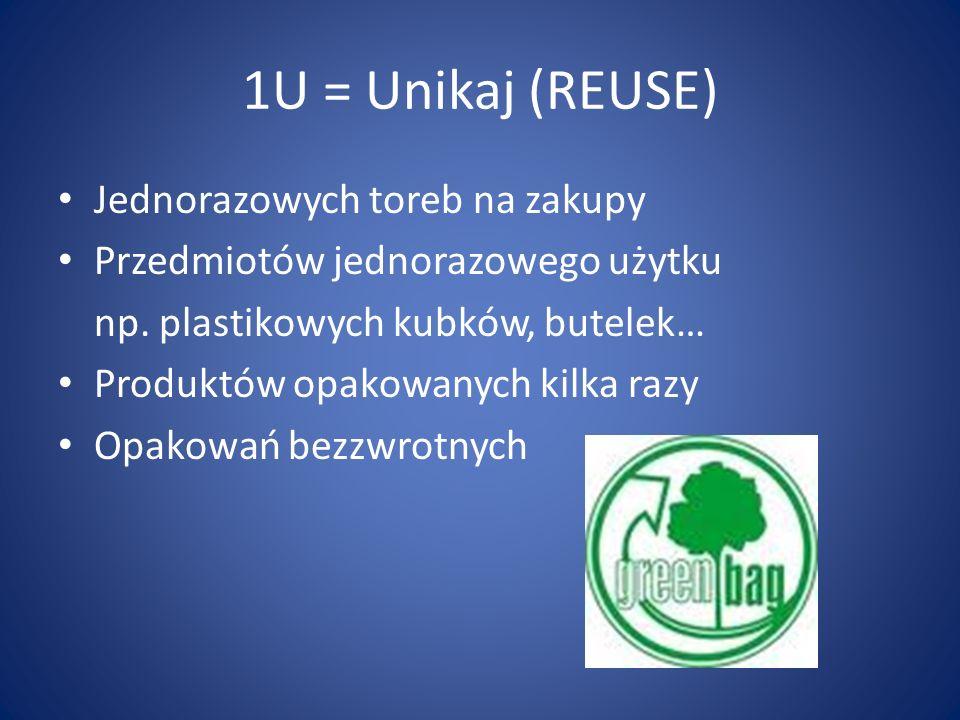 1U = Unikaj (REUSE) Jednorazowych toreb na zakupy Przedmiotów jednorazowego użytku np. plastikowych kubków, butelek… Produktów opakowanych kilka razy