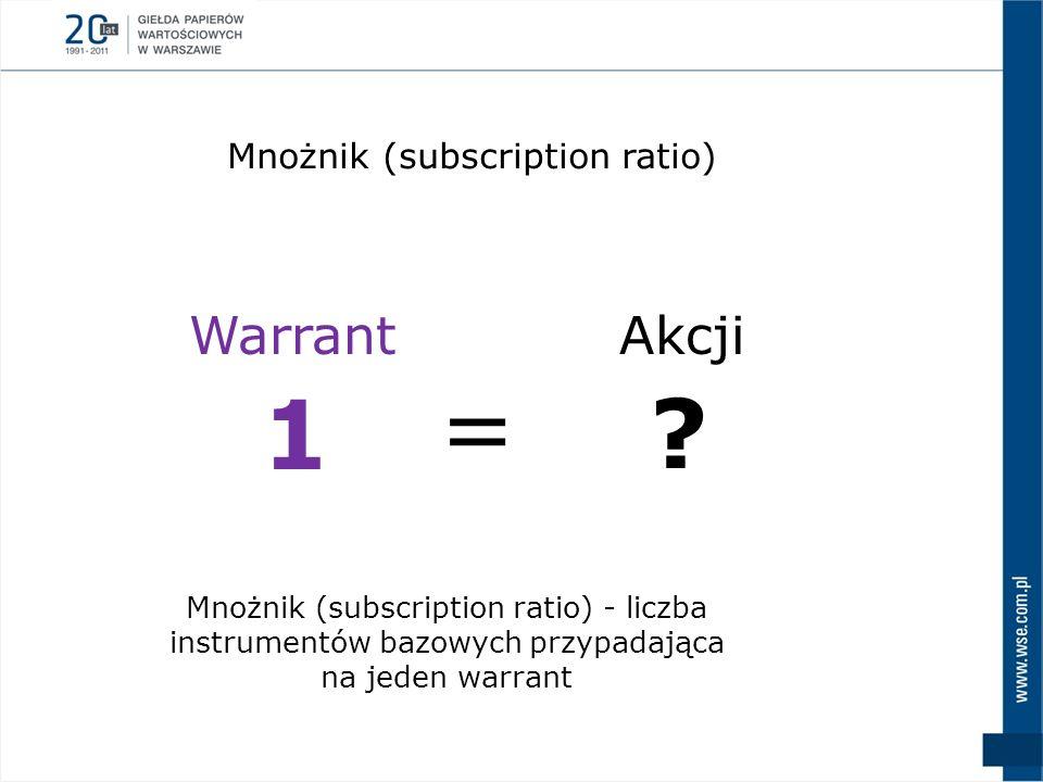 Mnożnik (subscription ratio) - liczba instrumentów bazowych przypadająca na jeden warrant Mnożnik (subscription ratio) Warrant 1 Akcji ? =