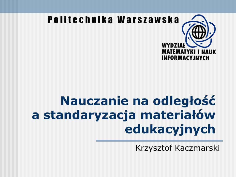 Nauczanie na odległość a standaryzacja materiałów edukacyjnych Krzysztof Kaczmarski P o l i t e c h n i k a W a r s z a w s k a