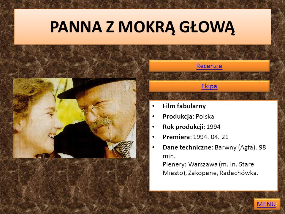 PANNA Z MOKRĄ GŁOWĄ Film fabularny Produkcja: Polska Rok produkcji: 1994 Premiera: 1994. 04. 21 Dane techniczne: Barwny (Agfa). 98 min. Plenery: Warsz