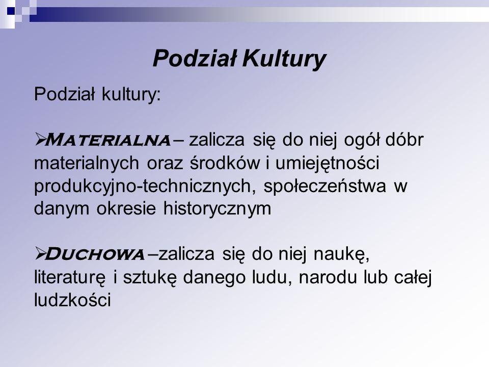 Podział Kultury Podział kultury: Materialna – zalicza się do niej ogół dóbr materialnych oraz środków i umiejętności produkcyjno-technicznych, społecz
