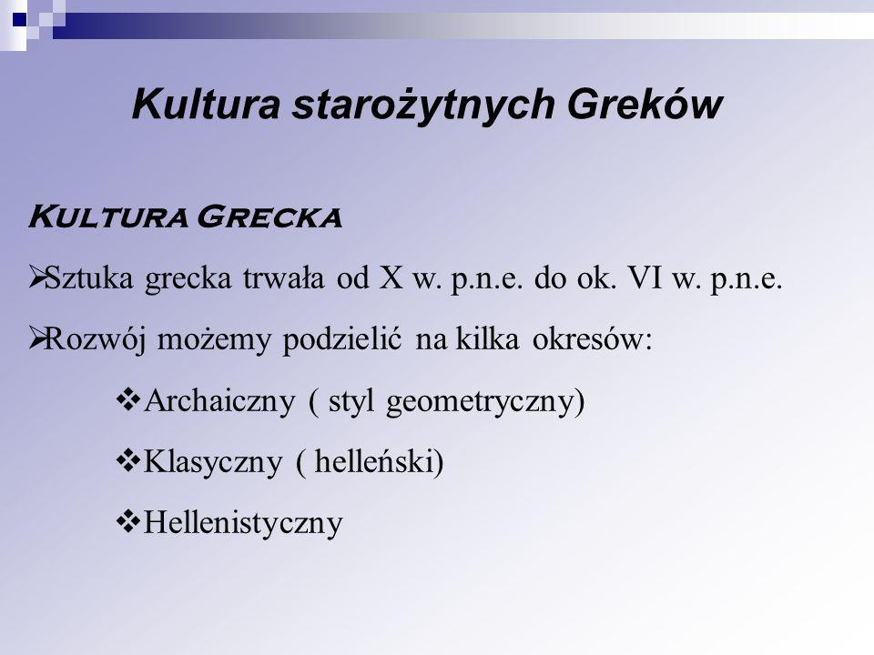 Kultura starożytnych Greków Kultura Grecka Sztuka grecka trwała od X w. p.n.e. do ok. VI w. p.n.e. Rozwój możemy podzielić na kilka okresów: Archaiczn