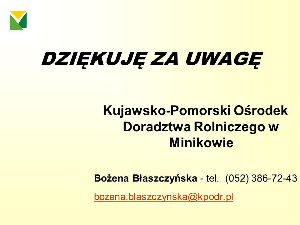 DZIĘKUJĘ ZA UWAGĘ Kujawsko-Pomorski Ośrodek Doradztwa Rolniczego w Minikowie Bożena Błaszczyńska - tel. (052) 386-72-43 bozena.blaszczynska@kpodr.pl
