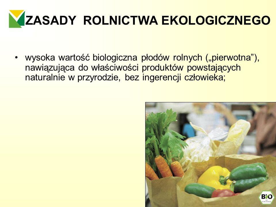 ZASADY ROLNICTWA EKOLOGICZNEGO wysoka wartość biologiczna płodów rolnych (pierwotna), nawiązująca do właściwości produktów powstających naturalnie w p