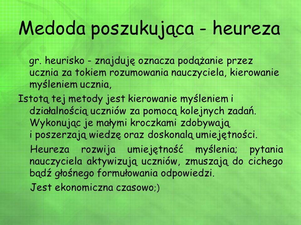 Medoda poszukująca - heureza gr. heurisko - znajduję oznacza podążanie przez ucznia za tokiem rozumowania nauczyciela, kierowanie myśleniem ucznia, Is