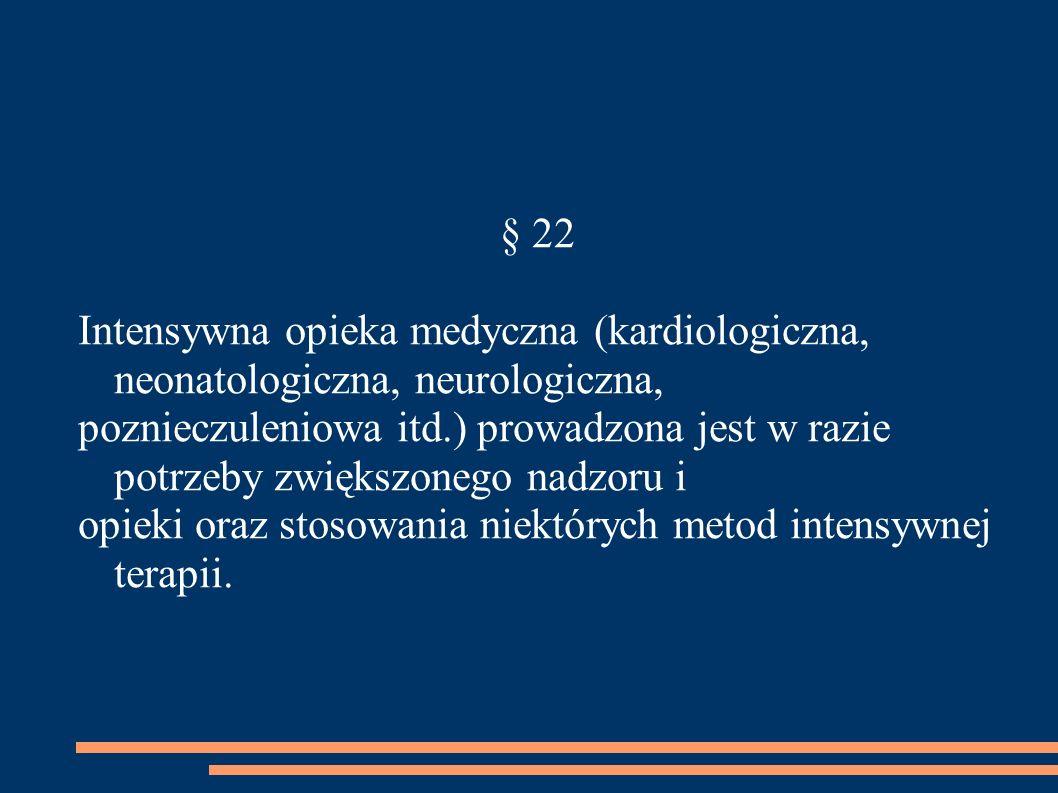 § 22 Intensywna opieka medyczna (kardiologiczna, neonatologiczna, neurologiczna, poznieczuleniowa itd.) prowadzona jest w razie potrzeby zwiększonego