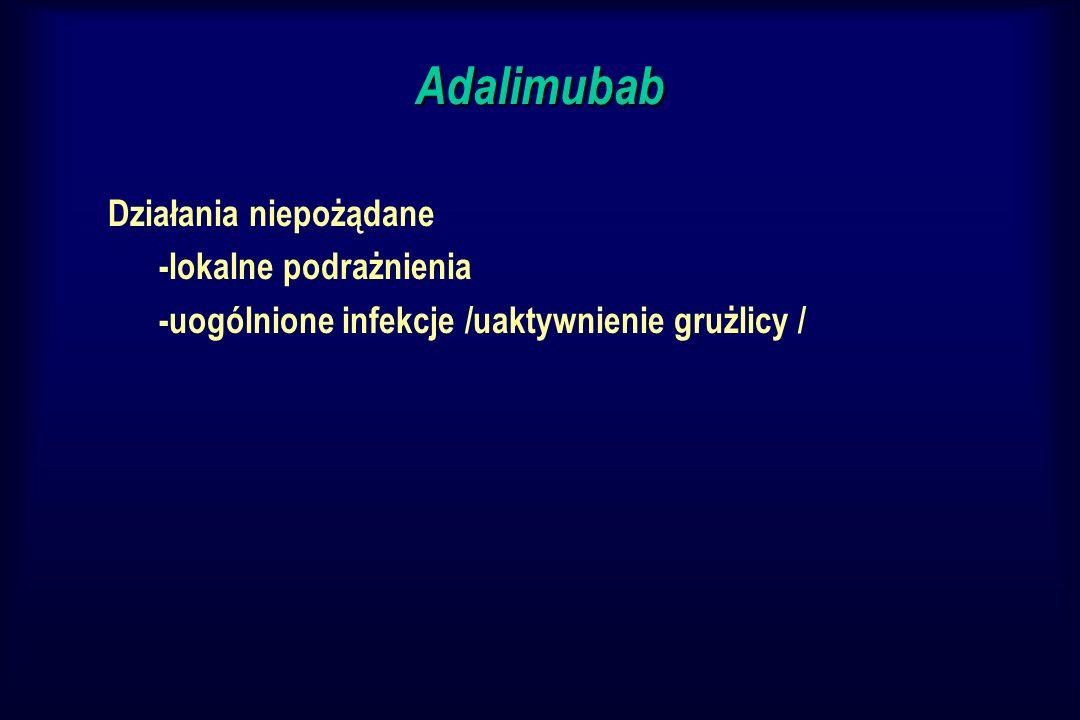 Adalimubab Działania niepożądane -lokalne podrażnienia -uogólnione infekcje /uaktywnienie grużlicy /
