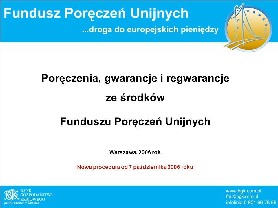 Poręczenia, gwarancje i regwarancje ze środków Funduszu Poręczeń Unijnych Warszawa, 2006 rok Nowa procedura od 7 października 2006 roku