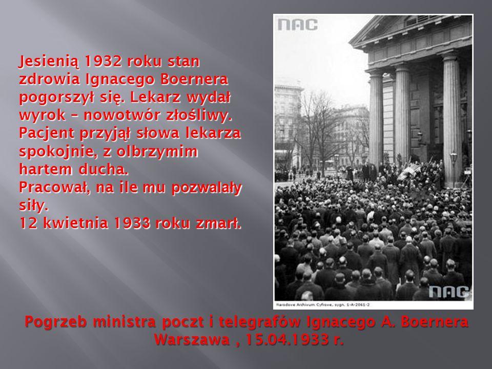 Pogrzeb ministra poczt i telegrafów Ignacego A. Boernera Warszawa, 15.04.1933 r. Warszawa, 15.04.1933 r. Jesieni ą 1932 roku stan zdrowia Ignacego Boe