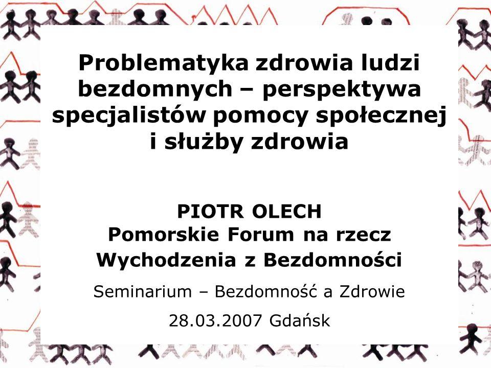 Problematyka zdrowia ludzi bezdomnych – perspektywa specjalistów pomocy społecznej i służby zdrowia PIOTR OLECH Pomorskie Forum na rzecz Wychodzenia z
