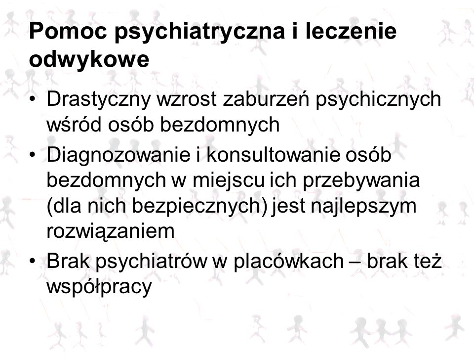 Pomoc psychiatryczna i leczenie odwykowe Drastyczny wzrost zaburzeń psychicznych wśród osób bezdomnych Diagnozowanie i konsultowanie osób bezdomnych w