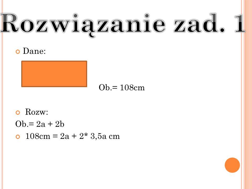 Dane: Ob.= 108cm Rozw: Ob.= 2a + 2b 108cm = 2a + 2* 3,5a cm