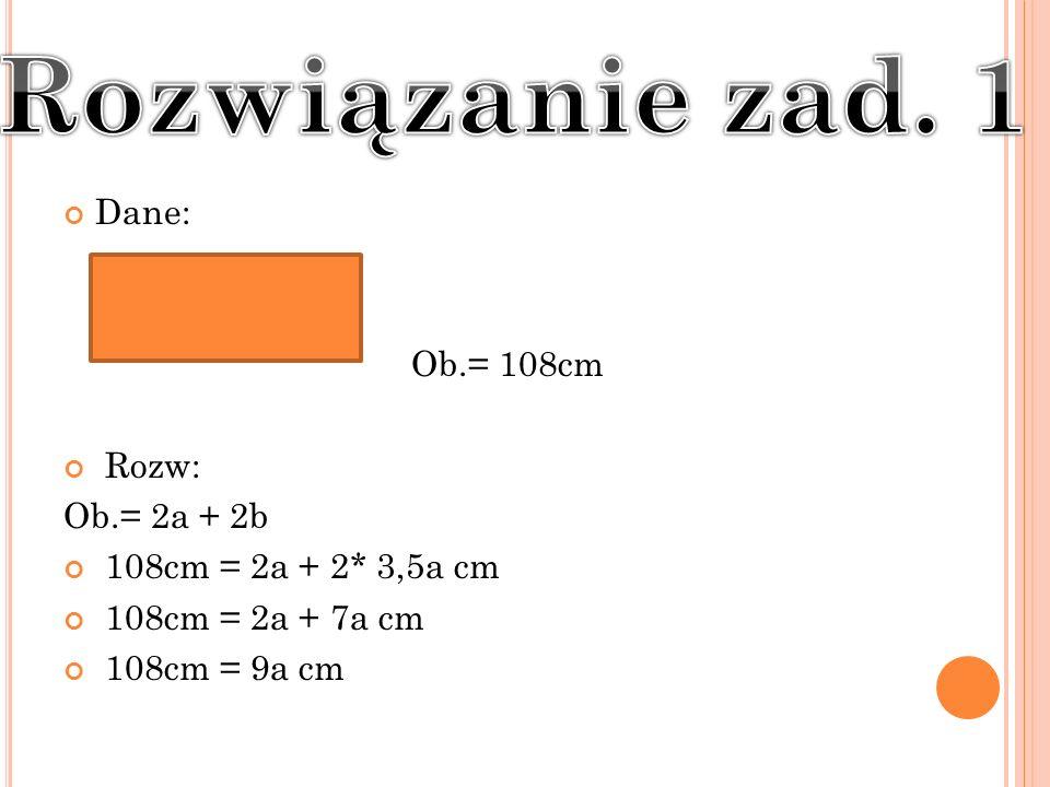 Dane: Ob.= 108cm Rozw: Ob.= 2a + 2b 108cm = 2a + 2* 3,5a cm 108cm = 2a + 7a cm 108cm = 9a cm