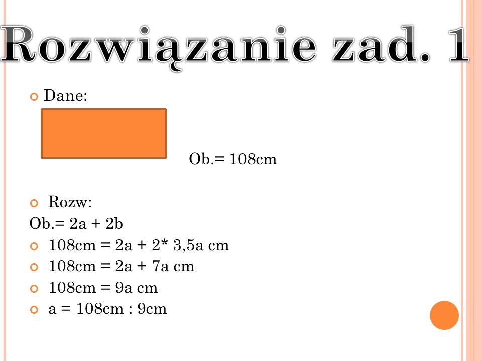 Dane: Ob.= 108cm Rozw: Ob.= 2a + 2b 108cm = 2a + 2* 3,5a cm 108cm = 2a + 7a cm 108cm = 9a cm a = 108cm : 9cm