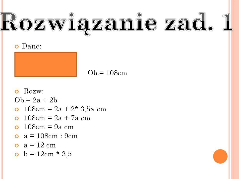 Dane: Ob.= 108cm Rozw: Ob.= 2a + 2b 108cm = 2a + 2* 3,5a cm 108cm = 2a + 7a cm 108cm = 9a cm a = 108cm : 9cm a = 12 cm b = 12cm * 3,5