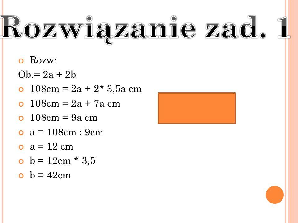 Rozw: Ob.= 2a + 2b 108cm = 2a + 2* 3,5a cm 108cm = 2a + 7a cm 108cm = 9a cm a = 108cm : 9cm a = 12 cm b = 12cm * 3,5 b = 42cm
