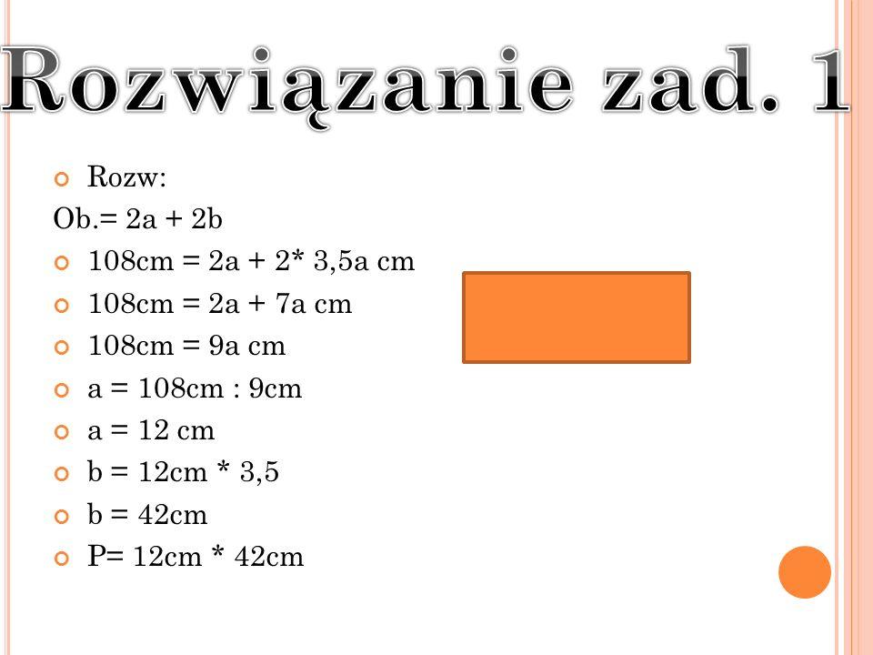 Rozw: Ob.= 2a + 2b 108cm = 2a + 2* 3,5a cm 108cm = 2a + 7a cm 108cm = 9a cm a = 108cm : 9cm a = 12 cm b = 12cm * 3,5 b = 42cm P= 12cm * 42cm