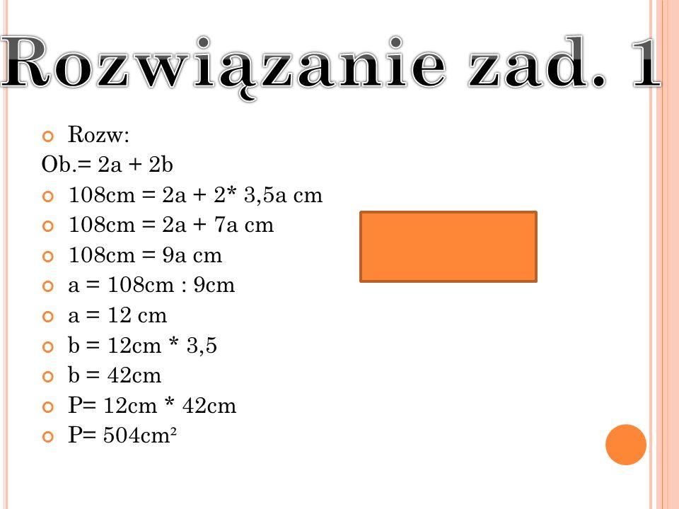 Rozw: Ob.= 2a + 2b 108cm = 2a + 2* 3,5a cm 108cm = 2a + 7a cm 108cm = 9a cm a = 108cm : 9cm a = 12 cm b = 12cm * 3,5 b = 42cm P= 12cm * 42cm P= 504cm