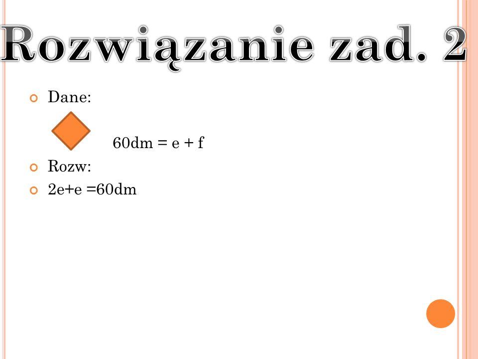 Dane: 60dm = e + f Rozw: 2e+e =60dm