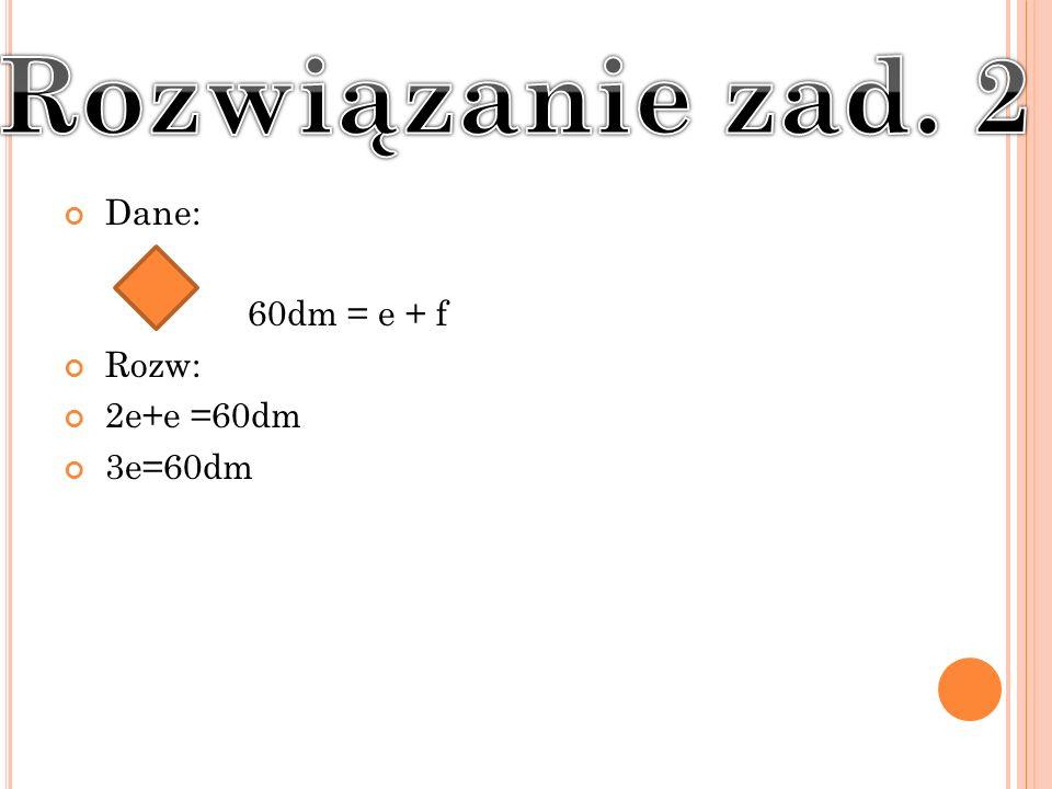Dane: 60dm = e + f Rozw: 2e+e =60dm 3e=60dm