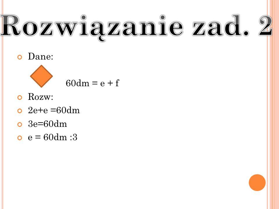 Dane: 60dm = e + f Rozw: 2e+e =60dm 3e=60dm e = 60dm :3