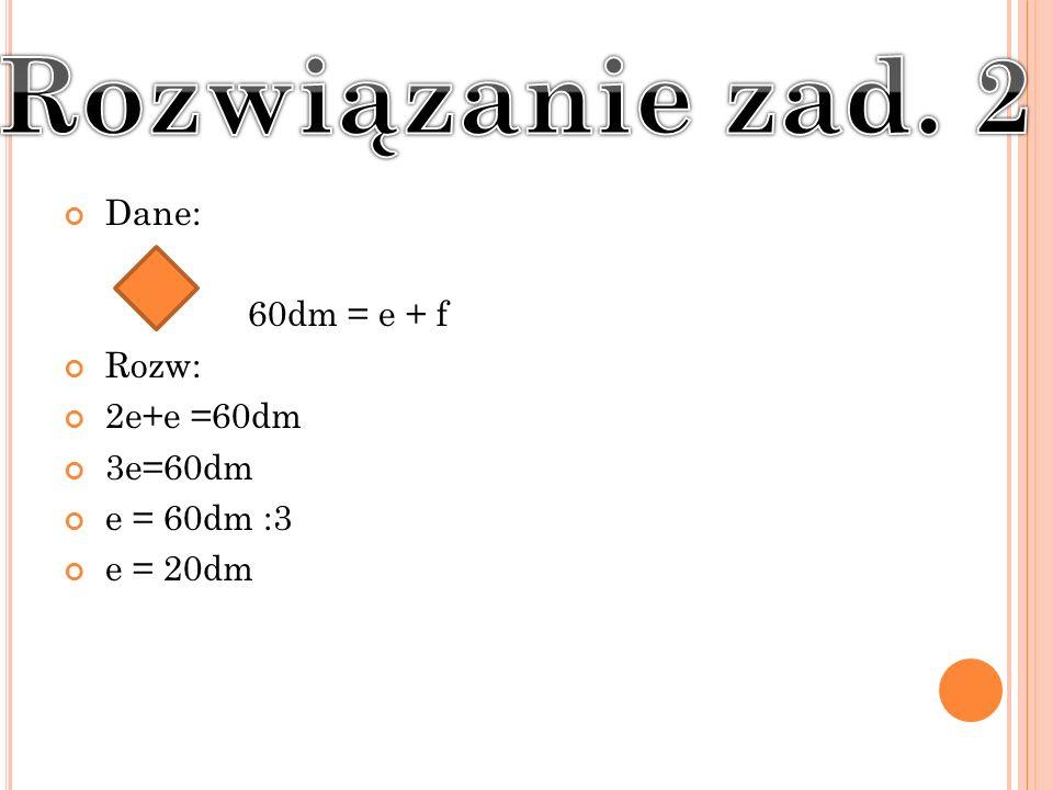Dane: 60dm = e + f Rozw: 2e+e =60dm 3e=60dm e = 60dm :3 e = 20dm