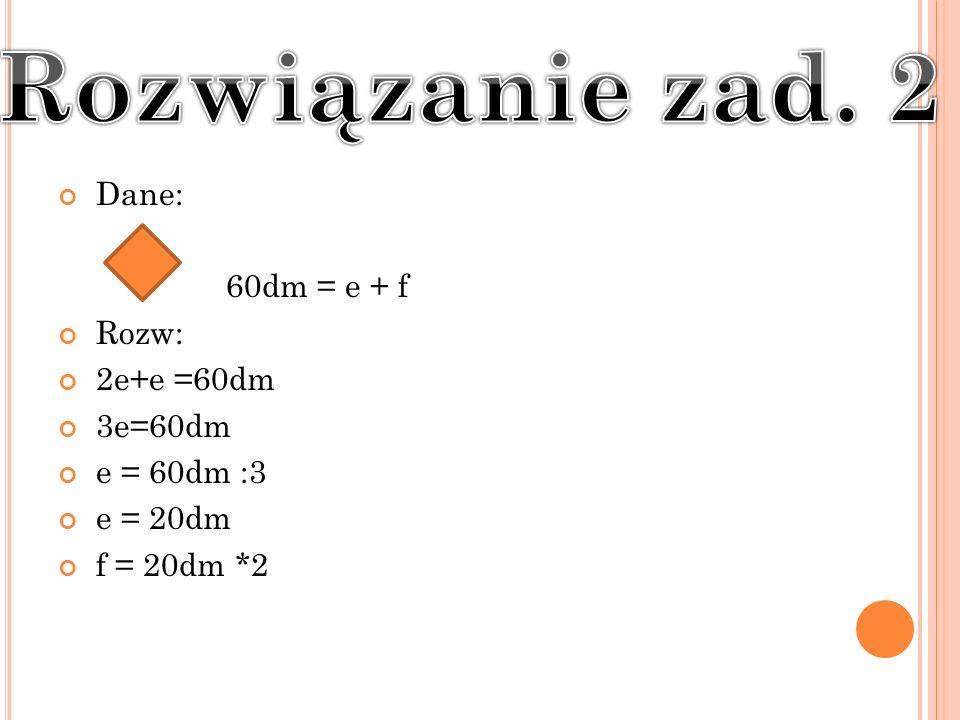 Dane: 60dm = e + f Rozw: 2e+e =60dm 3e=60dm e = 60dm :3 e = 20dm f = 20dm *2