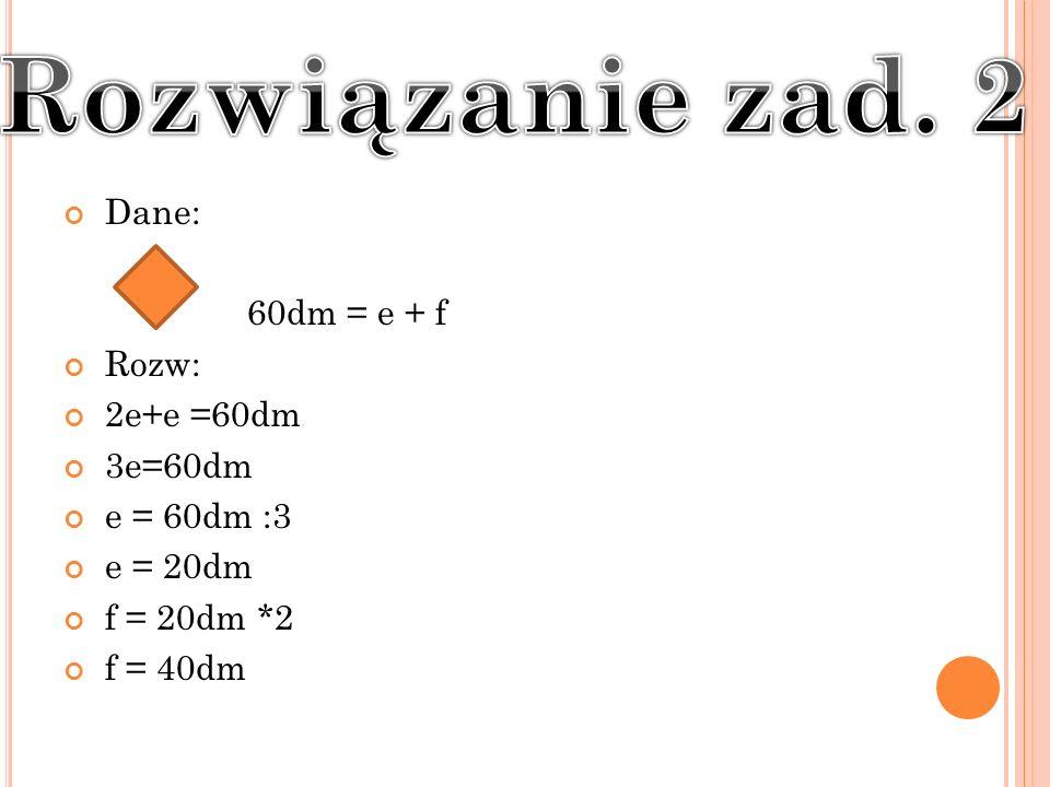 Dane: 60dm = e + f Rozw: 2e+e =60dm 3e=60dm e = 60dm :3 e = 20dm f = 20dm *2 f = 40dm