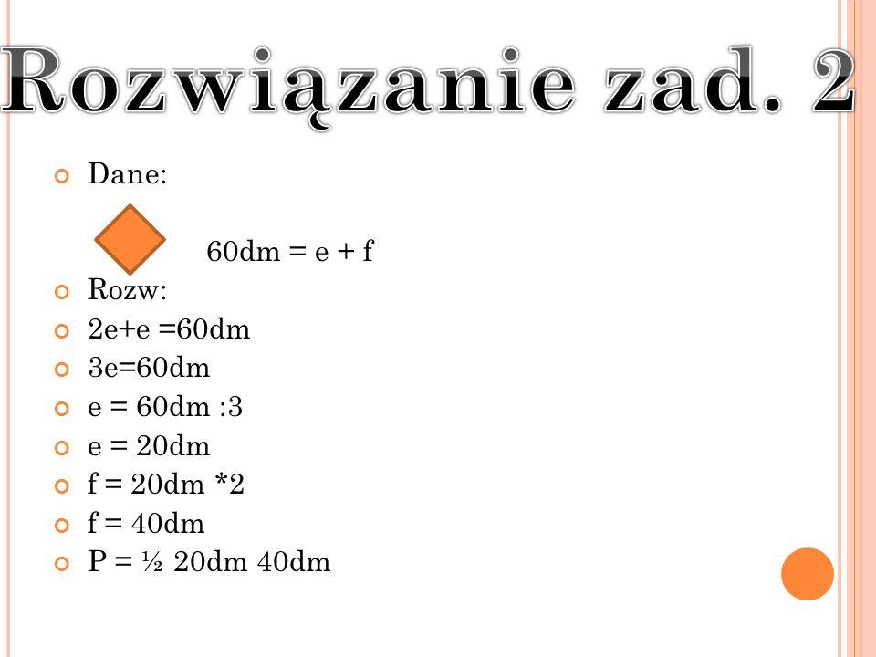Dane: 60dm = e + f Rozw: 2e+e =60dm 3e=60dm e = 60dm :3 e = 20dm f = 20dm *2 f = 40dm P = ½ 20dm 40dm