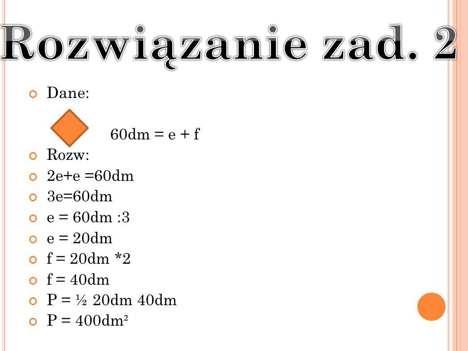 Dane: 60dm = e + f Rozw: 2e+e =60dm 3e=60dm e = 60dm :3 e = 20dm f = 20dm *2 f = 40dm P = ½ 20dm 40dm P = 400dm ²