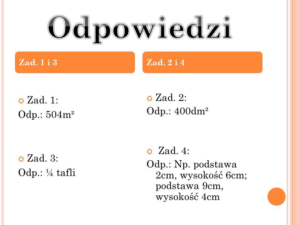Zad. 1: Odp.: 504m² Zad. 3: Odp.: ¼ tafli Zad. 2: Odp.: 400dm² Zad. 4: Odp.: Np. podstawa 2cm, wysokość 6cm; podstawa 9cm, wysokość 4cm Zad. 1 i 3Zad.