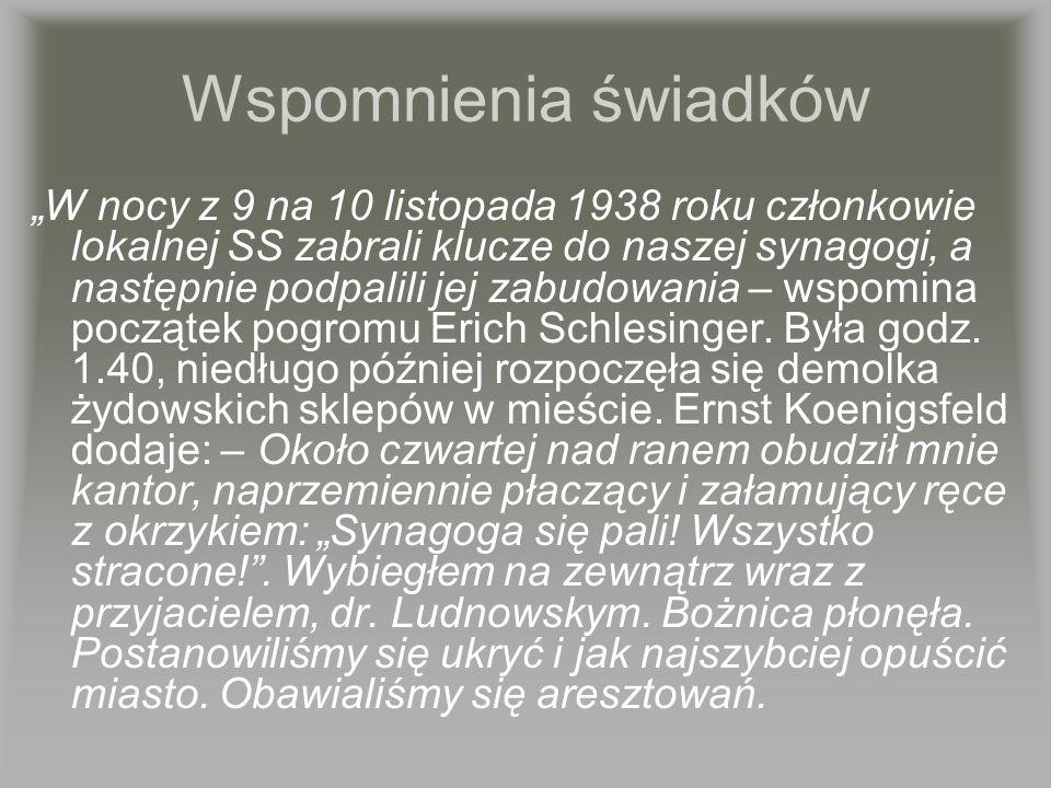 Wspomnienia świadków W nocy z 9 na 10 listopada 1938 roku członkowie lokalnej SS zabrali klucze do naszej synagogi, a następnie podpalili jej zabudowa