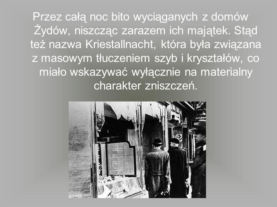 Przez całą noc bito wyciąganych z domów Żydów, niszcząc zarazem ich majątek. Stąd też nazwa Kriestallnacht, która była związana z masowym tłuczeniem s