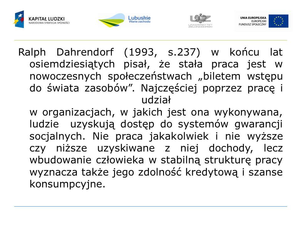 Ralph Dahrendorf (1993, s.237) w końcu lat osiemdziesiątych pisał, że stała praca jest w nowoczesnych społeczeństwach biletem wstępu do świata zasobów