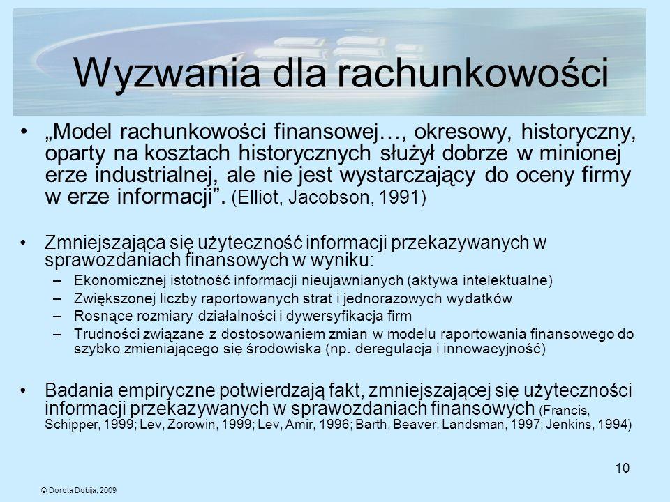 © Dorota Dobija, 2009 10 Wyzwania dla rachunkowości Model rachunkowości finansowej…, okresowy, historyczny, oparty na kosztach historycznych służył do
