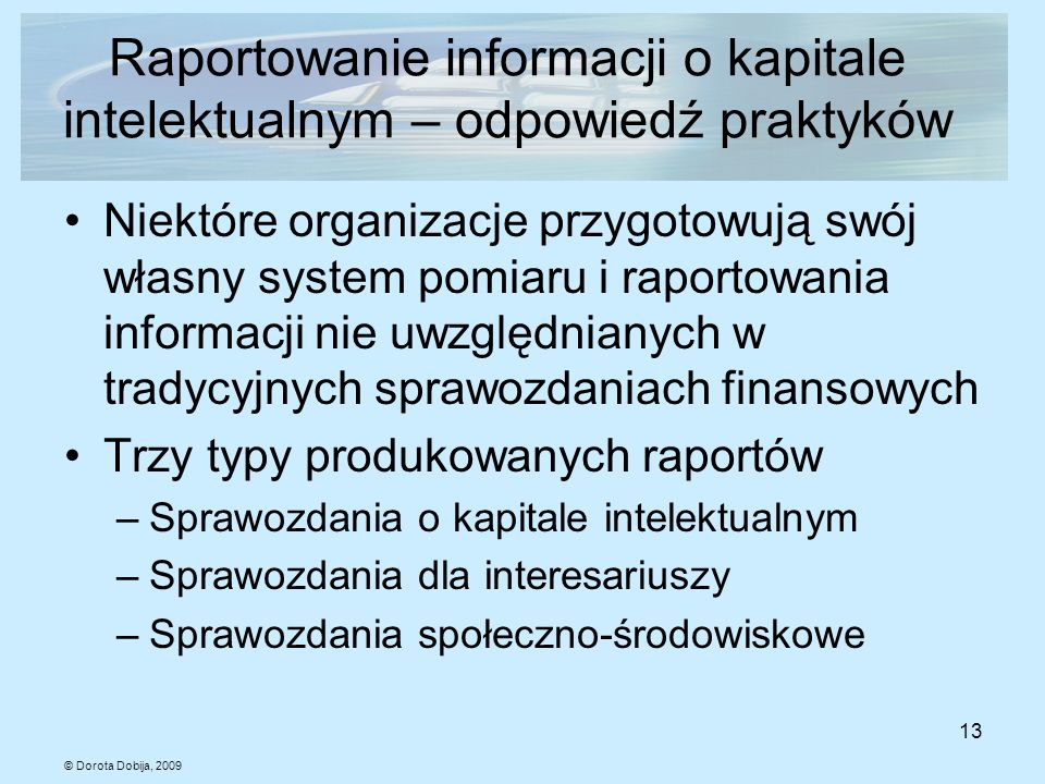 © Dorota Dobija, 2009 13 Raportowanie informacji o kapitale intelektualnym – odpowiedź praktyków Niektóre organizacje przygotowują swój własny system