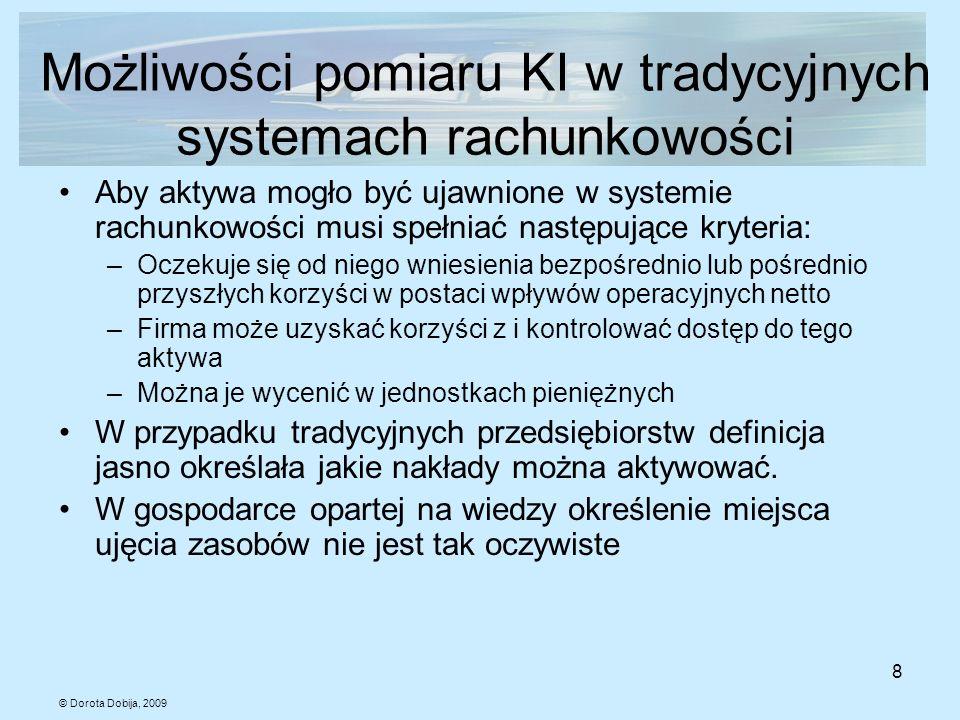 © Dorota Dobija, 2009 8 Możliwości pomiaru KI w tradycyjnych systemach rachunkowości Aby aktywa mogło być ujawnione w systemie rachunkowości musi speł