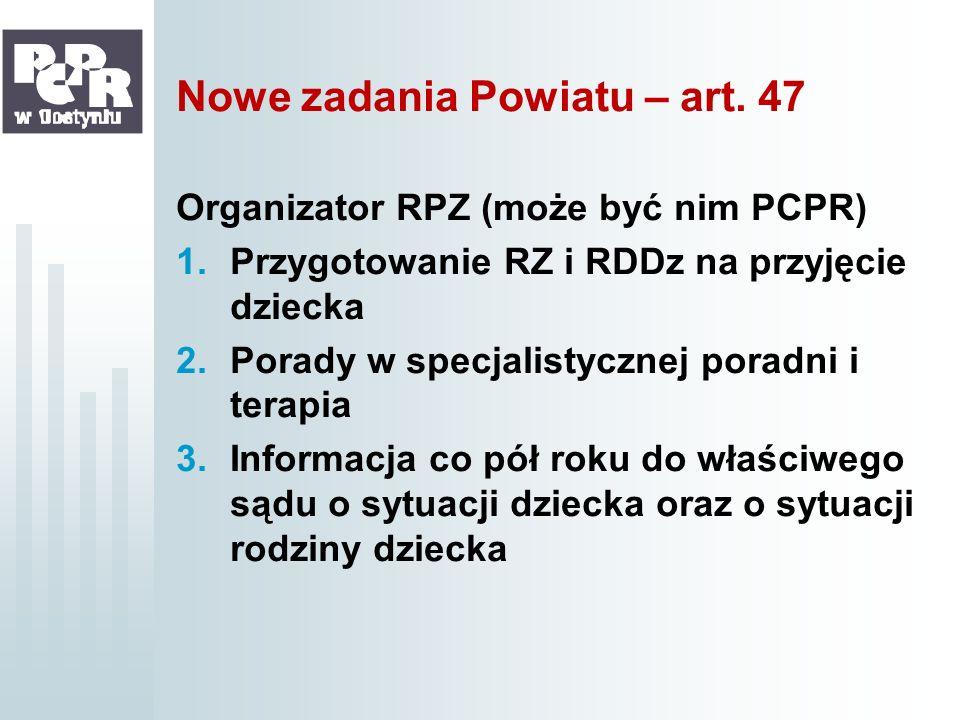 Nowe zadania Powiatu – art. 47 Organizator RPZ (może być nim PCPR) 1.Przygotowanie RZ i RDDz na przyjęcie dziecka 2.Porady w specjalistycznej poradni
