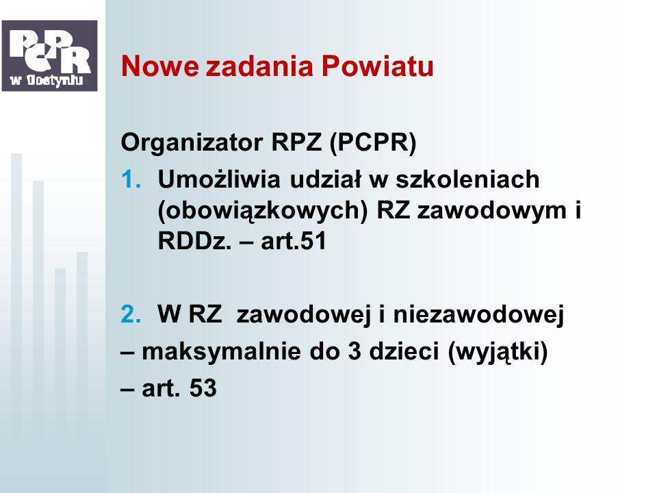 Nowe zadania Powiatu Organizator RPZ (PCPR) 1.Umożliwia udział w szkoleniach (obowiązkowych) RZ zawodowym i RDDz. – art.51 2.W RZ zawodowej i niezawod
